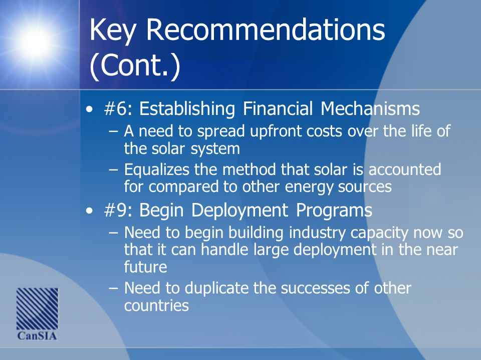 Key Recommendations (Cont.) #6: Establishing Financial Mechanisms –A need to spread upfront costs over the life of the solar system –Equalizes the method that solar is accounted for compared to other energy sources #9: Begin Deployment Programs –Need to begin building industry capacity now so that it can handle large deployment in the near future –Need to duplicate the successes of other countries
