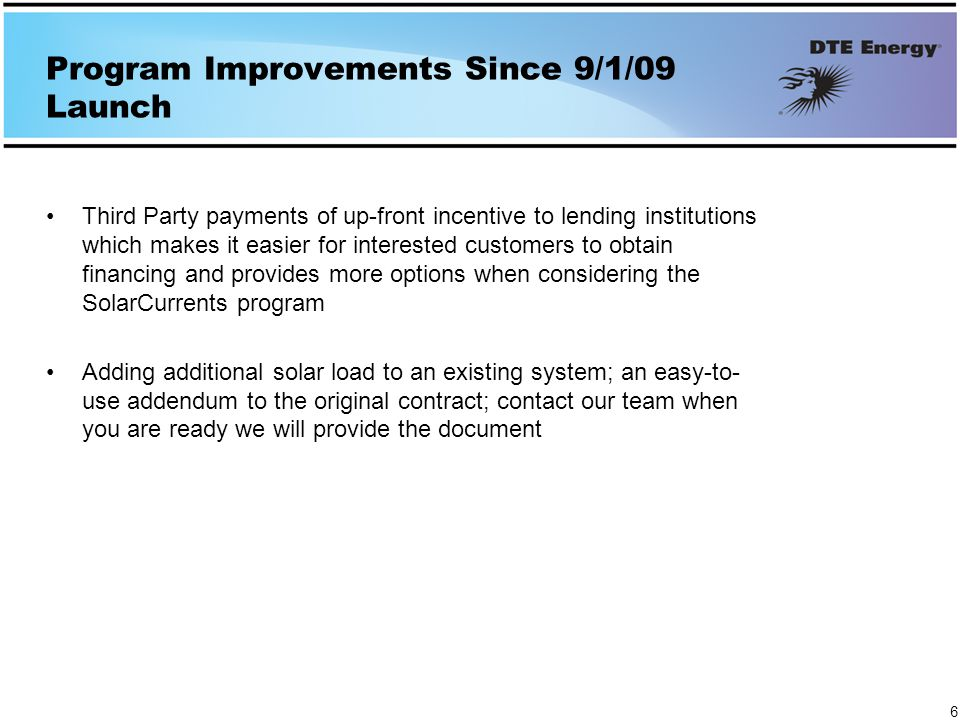Program Improvements Since 9/1/09 Launch Third Party payments of up-front incentive to lending institutions which makes it easier for interested customers to obtain financing and provides more options when considering the SolarCurrents program Adding additional solar load to an existing system; an easy-to- use addendum to the original contract; contact our team when you are ready we will provide the document 6