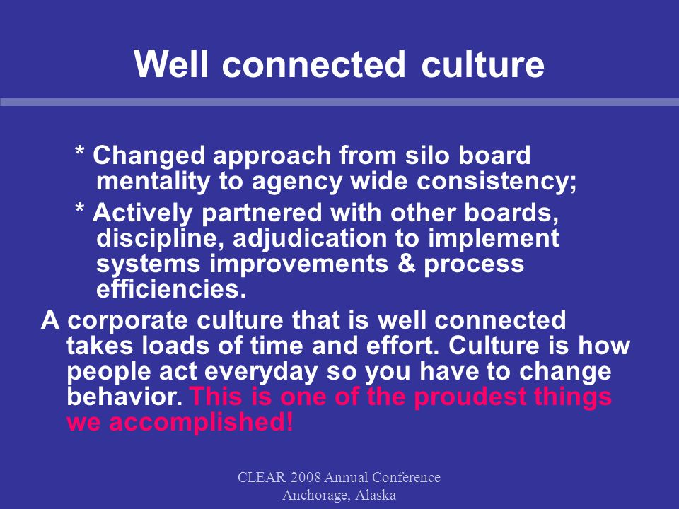 CLEAR 2008 Annual Conference Anchorage, Alaska Well connected culture * Changed approach from silo board mentality to agency wide consistency; * Actively partnered with other boards, discipline, adjudication to implement systems improvements & process efficiencies.
