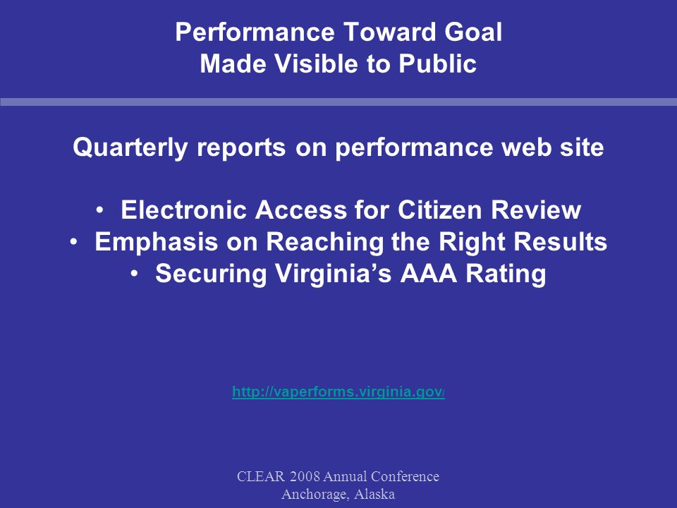 CLEAR 2008 Annual Conference Anchorage, Alaska Performance Toward Goal Made Visible to Public Quarterly reports on performance web site Electronic Access for Citizen Review Emphasis on Reaching the Right Results Securing Virginia's AAA Rating http://vaperforms.virginia.gov /