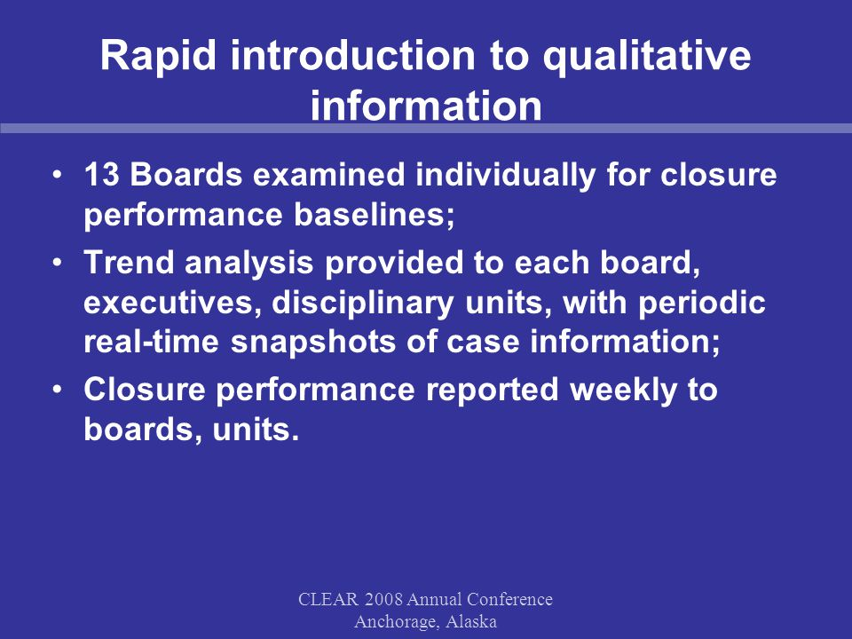CLEAR 2008 Annual Conference Anchorage, Alaska Rapid introduction to qualitative information 13 Boards examined individually for closure performance baselines; Trend analysis provided to each board, executives, disciplinary units, with periodic real-time snapshots of case information; Closure performance reported weekly to boards, units.