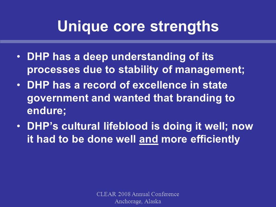 CLEAR 2008 Annual Conference Anchorage, Alaska Unique core strengths DHP has a deep understanding of its processes due to stability of management; DHP has a record of excellence in state government and wanted that branding to endure; DHP's cultural lifeblood is doing it well; now it had to be done well and more efficiently