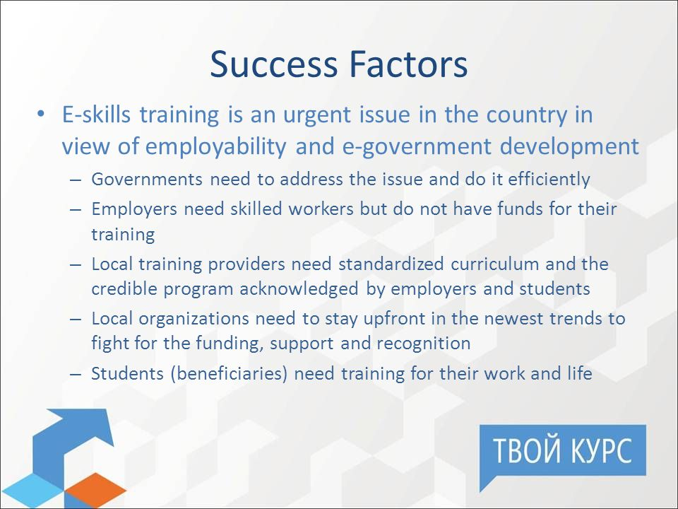 Success Factors E-skills training is an urgent issue in the country in view of employability and e-government development – Governments need to address the issue and do it efficiently – Employers need skilled workers but do not have funds for their training – Local training providers need standardized curriculum and the credible program acknowledged by employers and students – Local organizations need to stay upfront in the newest trends to fight for the funding, support and recognition – Students (beneficiaries) need training for their work and life