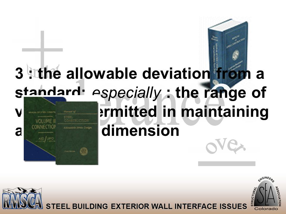 13 STEEL BUILDING EXTERIOR WALL INTERFACE ISSUES 3 : the allowable deviation from a standard; especially : the range of variation permitted in maintai