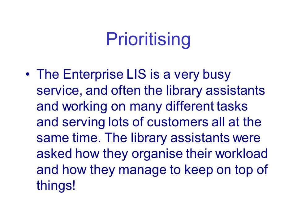 Prioritising The Enterprise LIS is a very busy service, and often the library assistants and working on many different tasks and serving lots of customers all at the same time.