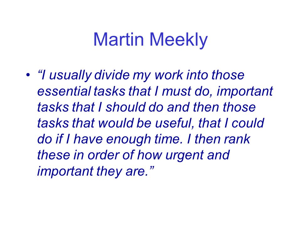 Martin Meekly I usually divide my work into those essential tasks that I must do, important tasks that I should do and then those tasks that would be useful, that I could do if I have enough time.