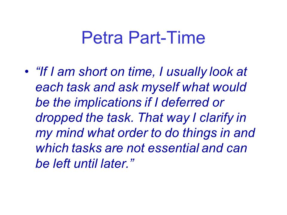 Petra Part-Time If I am short on time, I usually look at each task and ask myself what would be the implications if I deferred or dropped the task.