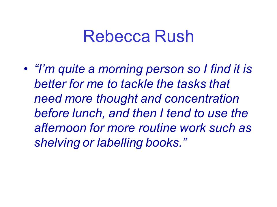 Rebecca Rush I'm quite a morning person so I find it is better for me to tackle the tasks that need more thought and concentration before lunch, and then I tend to use the afternoon for more routine work such as shelving or labelling books.