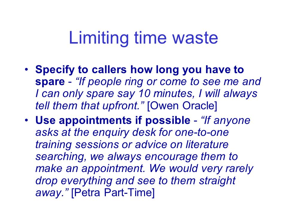 Limiting time waste Specify to callers how long you have to spare - If people ring or come to see me and I can only spare say 10 minutes, I will always tell them that upfront. [Owen Oracle] Use appointments if possible - If anyone asks at the enquiry desk for one-to-one training sessions or advice on literature searching, we always encourage them to make an appointment.