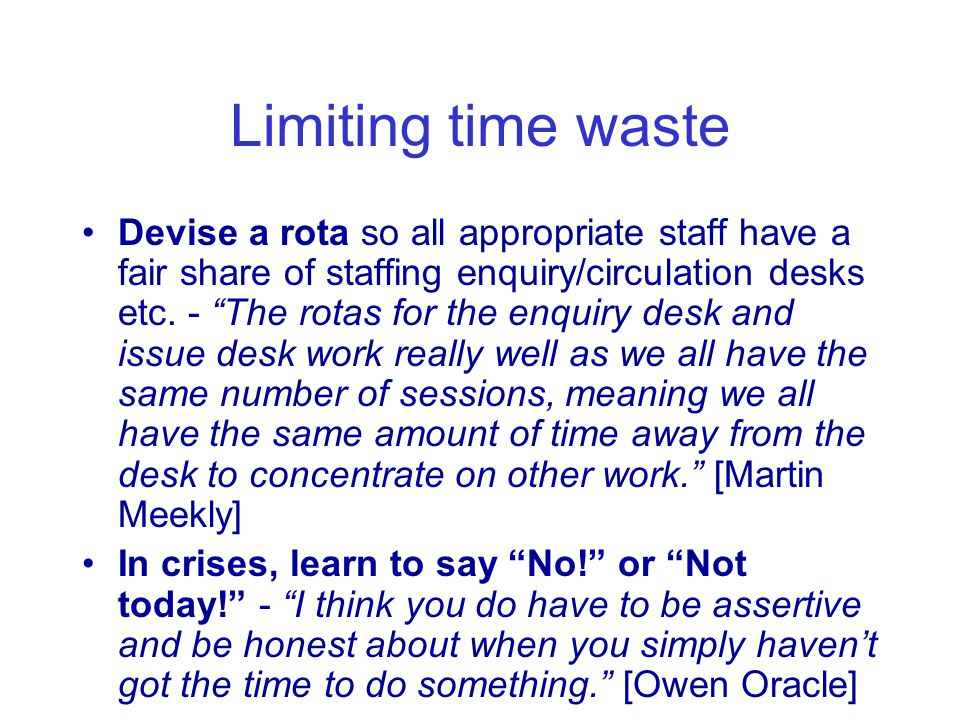Limiting time waste Devise a rota so all appropriate staff have a fair share of staffing enquiry/circulation desks etc.