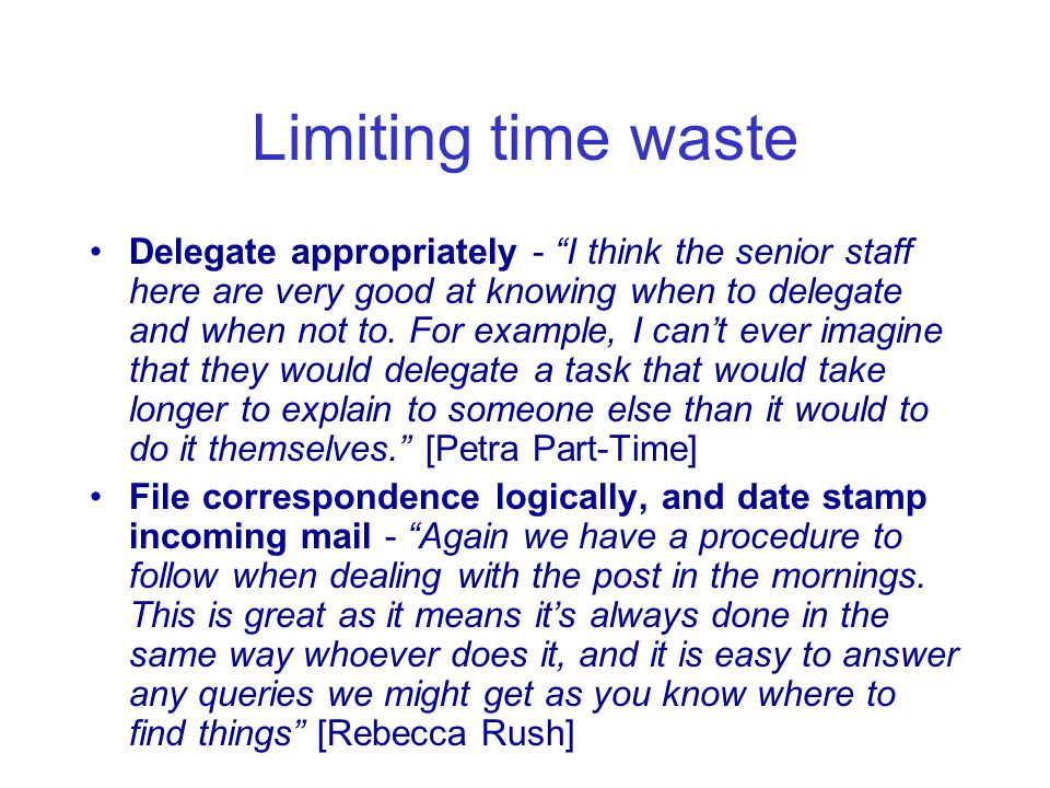Limiting time waste Delegate appropriately - I think the senior staff here are very good at knowing when to delegate and when not to.