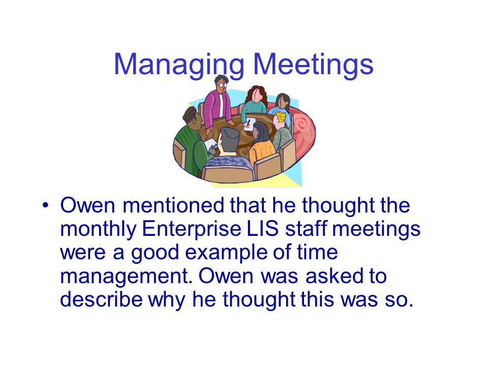 Managing Meetings Owen mentioned that he thought the monthly Enterprise LIS staff meetings were a good example of time management.