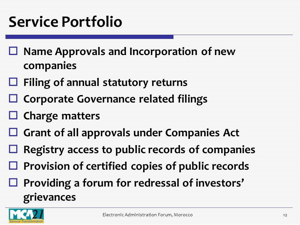 Service Portfolio  Name Approvals and Incorporation of new companies  Filing of annual statutory returns  Corporate Governance related filings  Charge matters  Grant of all approvals under Companies Act  Registry access to public records of companies  Provision of certified copies of public records  Providing a forum for redressal of investors' grievances Electronic Administration Forum, Morocco12