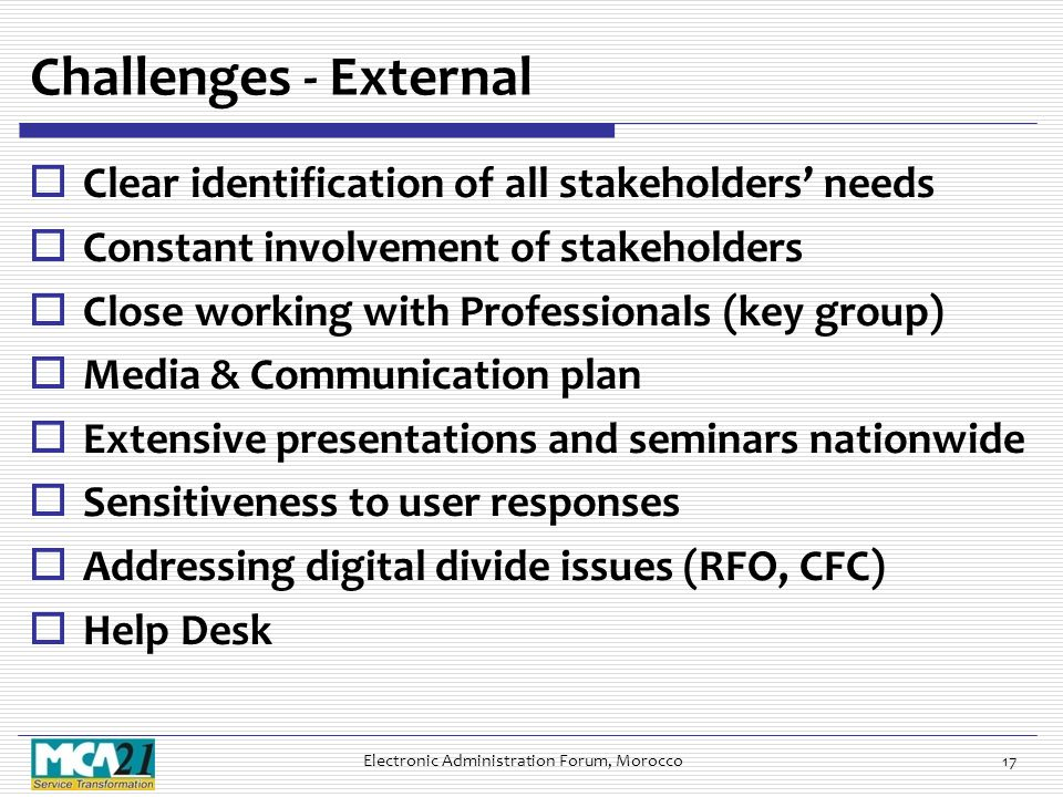 Challenges - External  Clear identification of all stakeholders' needs  Constant involvement of stakeholders  Close working with Professionals (key group)  Media & Communication plan  Extensive presentations and seminars nationwide  Sensitiveness to user responses  Addressing digital divide issues (RFO, CFC)  Help Desk Electronic Administration Forum, Morocco17