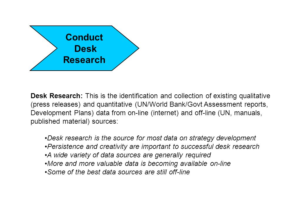 Conduct Desk Research Desk Research: This is the identification and collection of existing qualitative (press releases) and quantitative (UN/World Bank/Govt Assessment reports, Development Plans) data from on-line (internet) and off-line (UN, manuals, published material) sources: Desk research is the source for most data on strategy development Persistence and creativity are important to successful desk research A wide variety of data sources are generally required More and more valuable data is becoming available on-line Some of the best data sources are still off-line