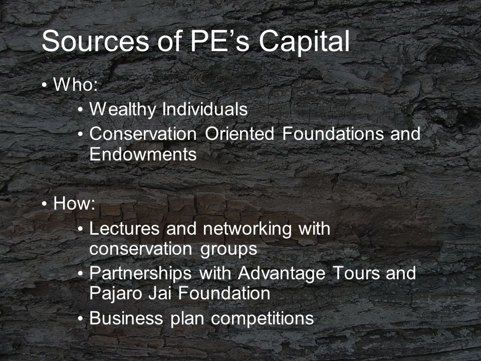 Sources of PE's Capital Who: Wealthy Individuals Conservation Oriented Foundations and Endowments How: Lectures and networking with conservation groups Partnerships with Advantage Tours and Pajaro Jai Foundation Business plan competitions