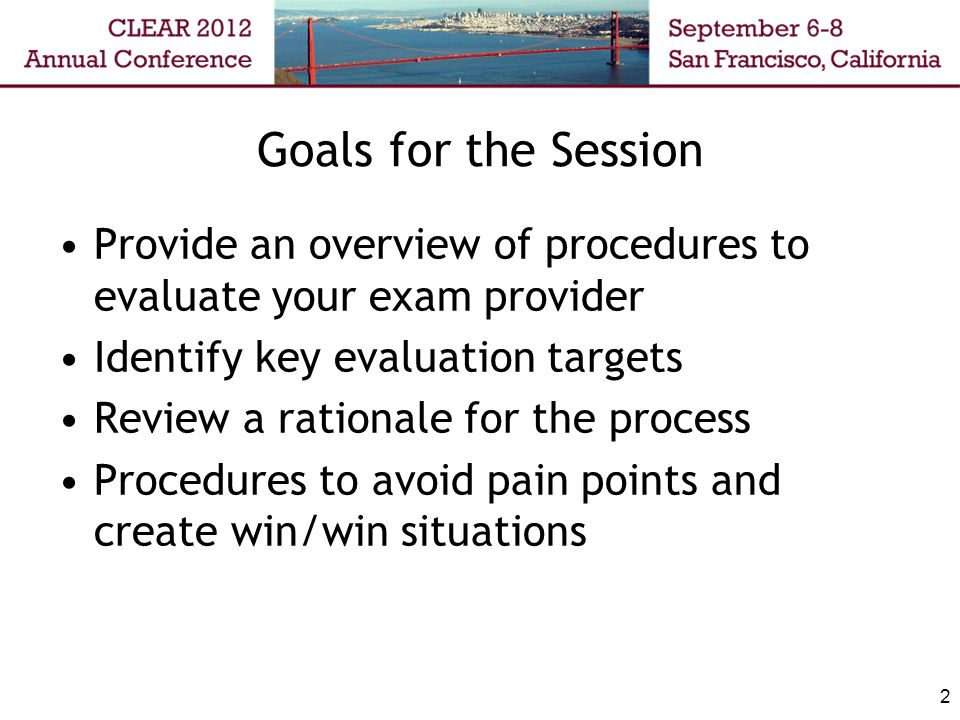 Goals for the Session Provide an overview of procedures to evaluate your exam provider Identify key evaluation targets Review a rationale for the process Procedures to avoid pain points and create win/win situations 2