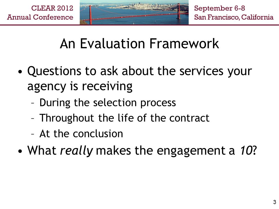 3 An Evaluation Framework Questions to ask about the services your agency is receiving –During the selection process –Throughout the life of the contr