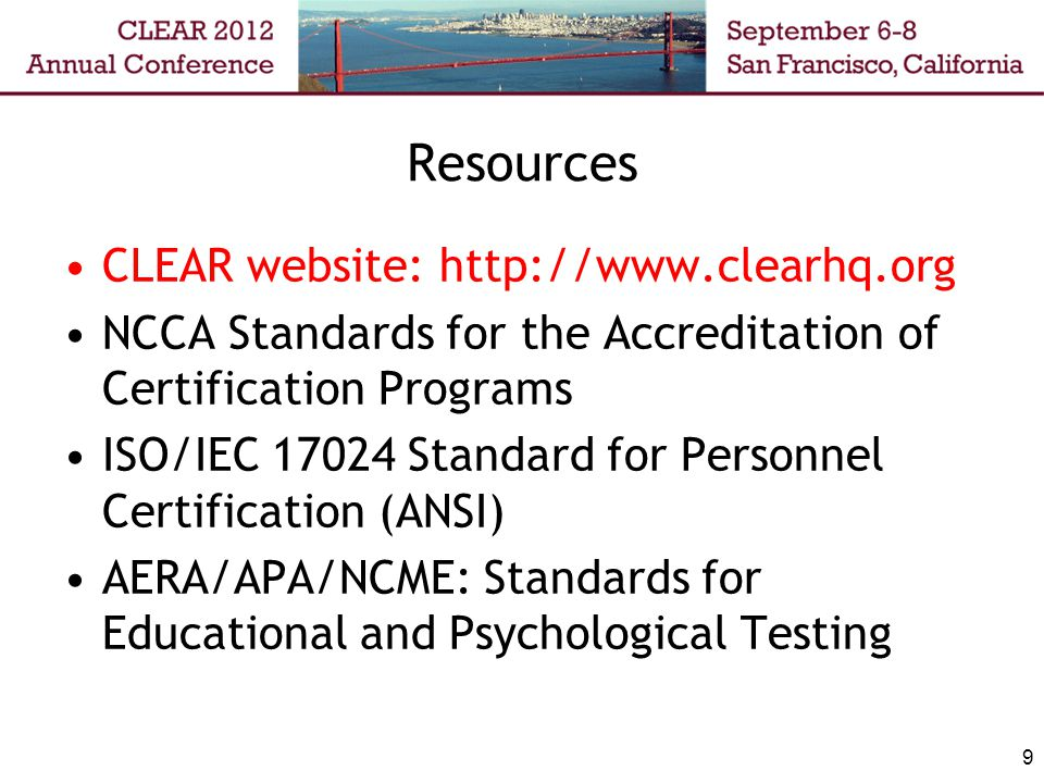 Resources CLEAR website: http://www.clearhq.org NCCA Standards for the Accreditation of Certification Programs ISO/IEC 17024 Standard for Personnel Certification (ANSI) AERA/APA/NCME: Standards for Educational and Psychological Testing 9