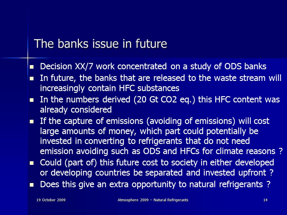 19 October 2009Atmosphere 2009 – Natural Refrigerants14 The banks issue in future Decision XX/7 work concentrated on a study of ODS banks In future, the banks that are released to the waste stream will increasingly contain HFC substances In the numbers derived (20 Gt CO2 eq.) this HFC content was already considered If the capture of emissions (avoiding of emissions) will cost large amounts of money, which part could potentially be invested in converting to refrigerants that do not need emission avoiding such as ODS and HFCs for climate reasons .