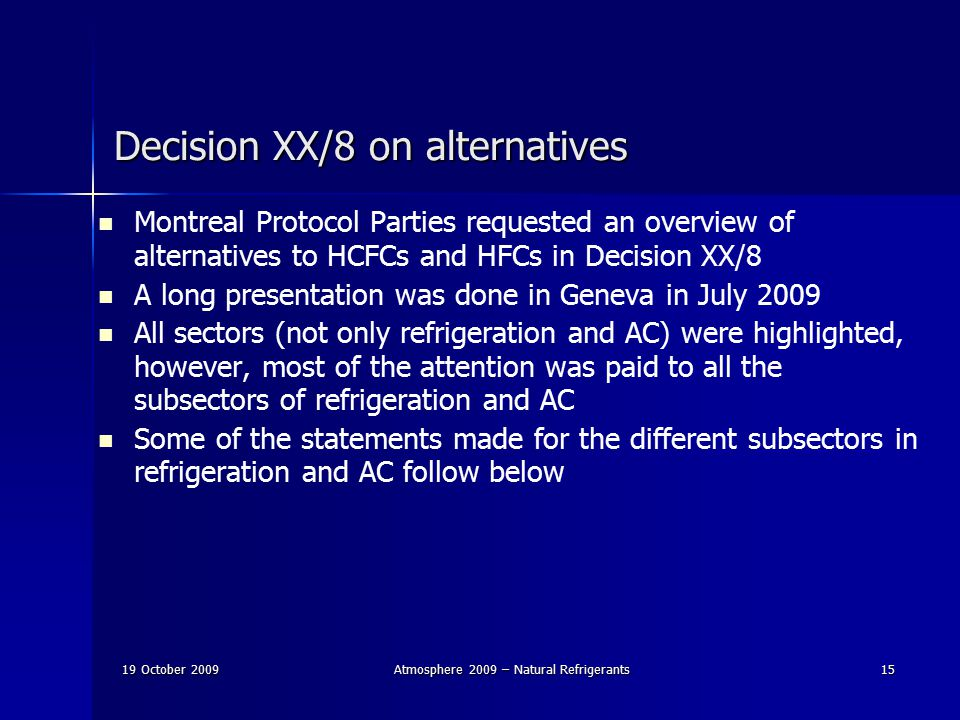 19 October 2009Atmosphere 2009 – Natural Refrigerants15 Decision XX/8 on alternatives Montreal Protocol Parties requested an overview of alternatives to HCFCs and HFCs in Decision XX/8 A long presentation was done in Geneva in July 2009 All sectors (not only refrigeration and AC) were highlighted, however, most of the attention was paid to all the subsectors of refrigeration and AC Some of the statements made for the different subsectors in refrigeration and AC follow below