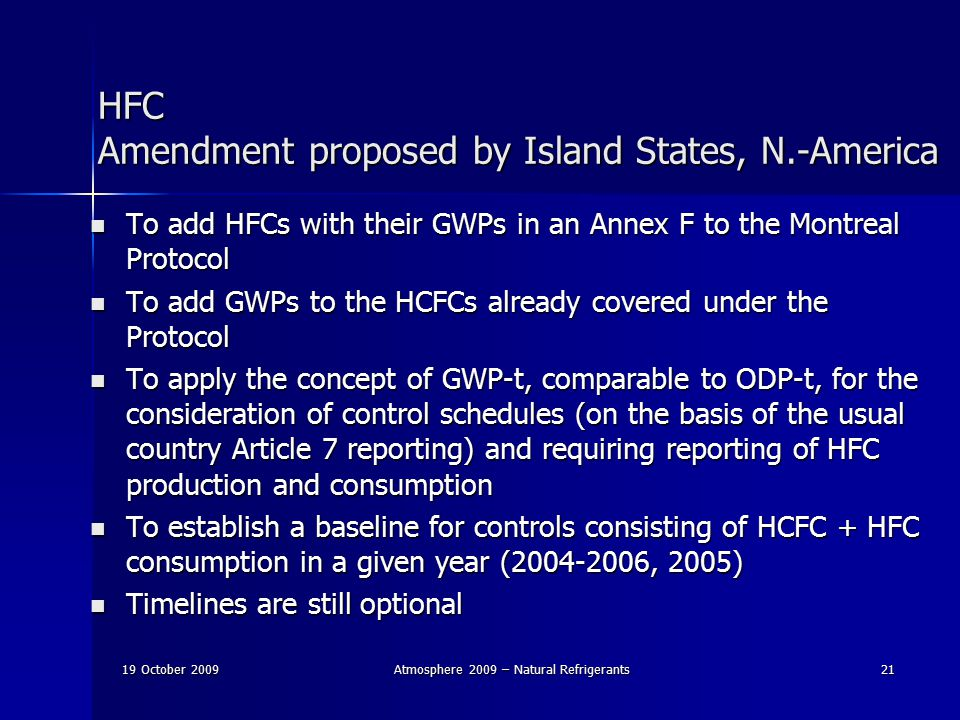 19 October 2009Atmosphere 2009 – Natural Refrigerants21 HFC Amendment proposed by Island States, N.-America To add HFCs with their GWPs in an Annex F to the Montreal Protocol To add HFCs with their GWPs in an Annex F to the Montreal Protocol To add GWPs to the HCFCs already covered under the Protocol To add GWPs to the HCFCs already covered under the Protocol To apply the concept of GWP-t, comparable to ODP-t, for the consideration of control schedules (on the basis of the usual country Article 7 reporting) and requiring reporting of HFC production and consumption To apply the concept of GWP-t, comparable to ODP-t, for the consideration of control schedules (on the basis of the usual country Article 7 reporting) and requiring reporting of HFC production and consumption To establish a baseline for controls consisting of HCFC + HFC consumption in a given year (2004-2006, 2005) To establish a baseline for controls consisting of HCFC + HFC consumption in a given year (2004-2006, 2005) Timelines are still optional Timelines are still optional