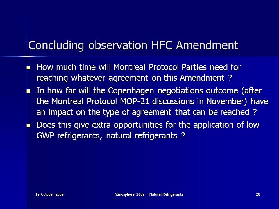 19 October 2009Atmosphere 2009 – Natural Refrigerants28 Concluding observation HFC Amendment How much time will Montreal Protocol Parties need for reaching whatever agreement on this Amendment .