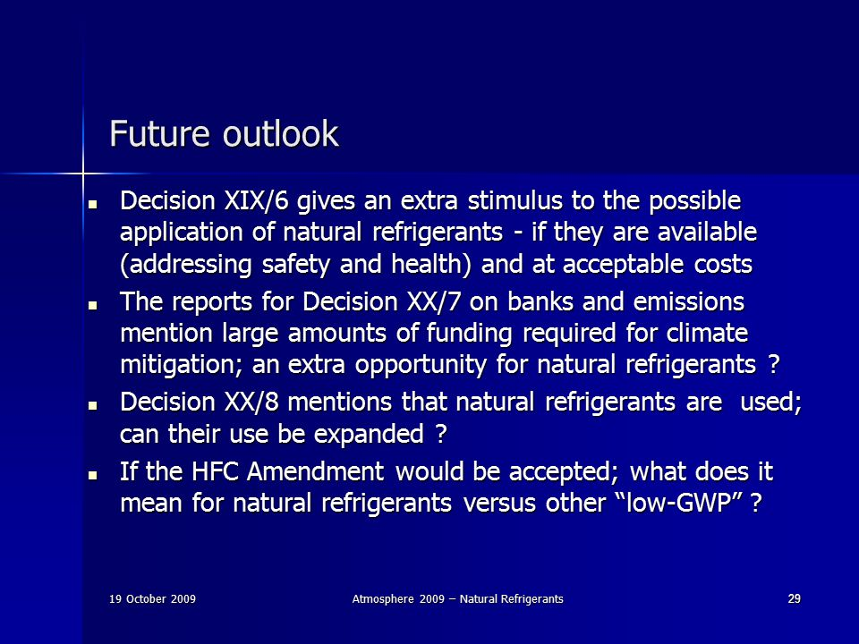 19 October 2009Atmosphere 2009 – Natural Refrigerants2929 Future outlook Decision XIX/6 gives an extra stimulus to the possible application of natural refrigerants - if they are available (addressing safety and health) and at acceptable costs Decision XIX/6 gives an extra stimulus to the possible application of natural refrigerants - if they are available (addressing safety and health) and at acceptable costs The reports for Decision XX/7 on banks and emissions mention large amounts of funding required for climate mitigation; an extra opportunity for natural refrigerants .