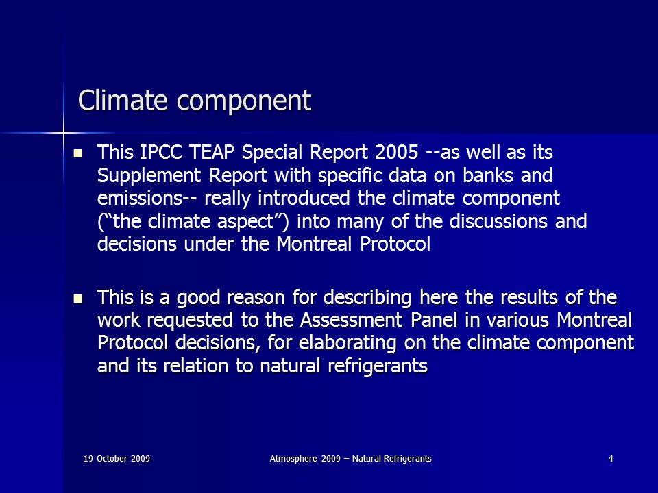 19 October 2009Atmosphere 2009 – Natural Refrigerants4 Climate component This IPCC TEAP Special Report 2005 --as well as its Supplement Report with specific data on banks and emissions-- really introduced the climate component ( the climate aspect ) into many of the discussions and decisions under the Montreal Protocol This is a good reason for describing here the results of the work requested to the Assessment Panel in various Montreal Protocol decisions, for elaborating on the climate component and its relation to natural refrigerants This is a good reason for describing here the results of the work requested to the Assessment Panel in various Montreal Protocol decisions, for elaborating on the climate component and its relation to natural refrigerants