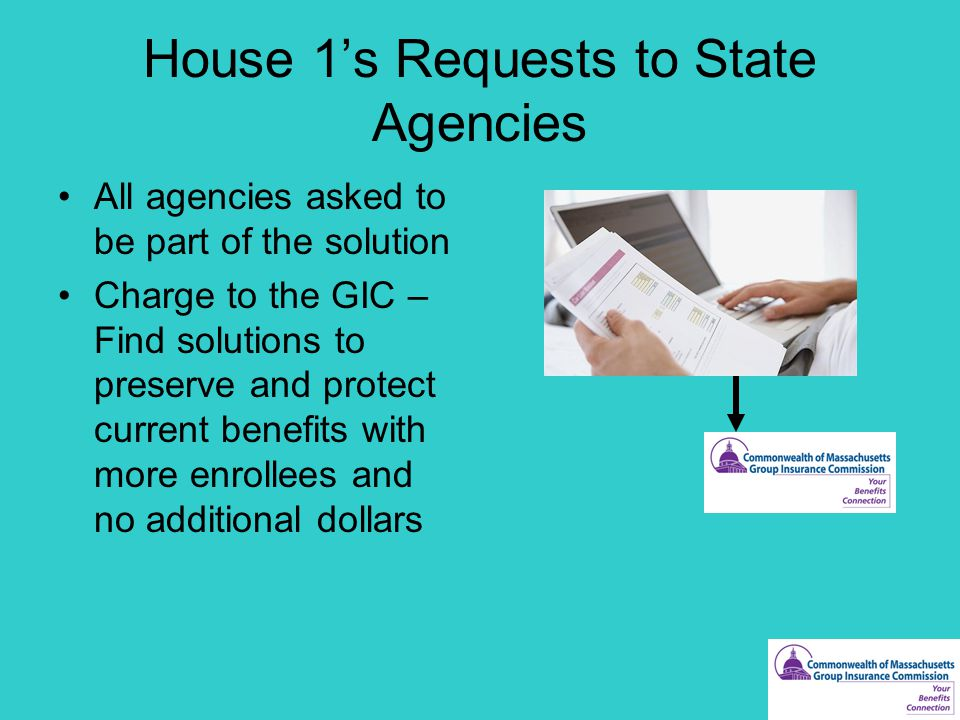 House 1's Requests to State Agencies All agencies asked to be part of the solution Charge to the GIC – Find solutions to preserve and protect current benefits with more enrollees and no additional dollars