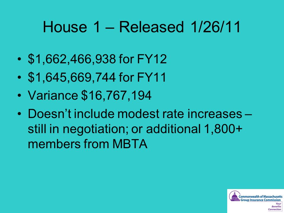 House 1 – Released 1/26/11 $1,662,466,938 for FY12 $1,645,669,744 for FY11 Variance $16,767,194 Doesn't include modest rate increases – still in negotiation; or additional 1,800+ members from MBTA