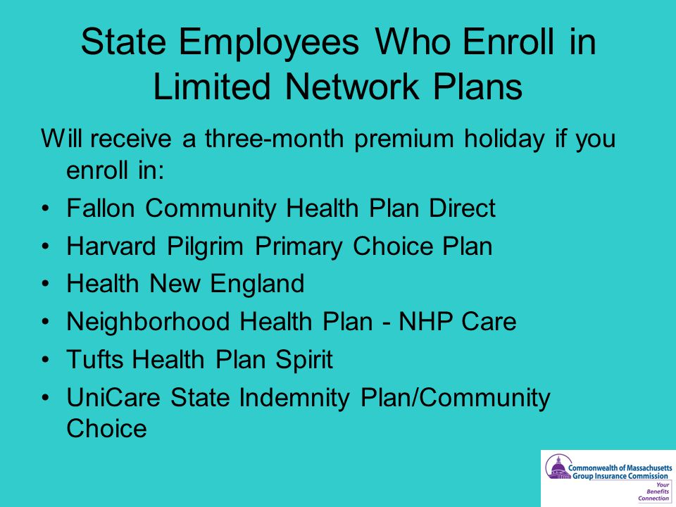 State Employees Who Enroll in Limited Network Plans Will receive a three-month premium holiday if you enroll in: Fallon Community Health Plan Direct Harvard Pilgrim Primary Choice Plan Health New England Neighborhood Health Plan - NHP Care Tufts Health Plan Spirit UniCare State Indemnity Plan/Community Choice