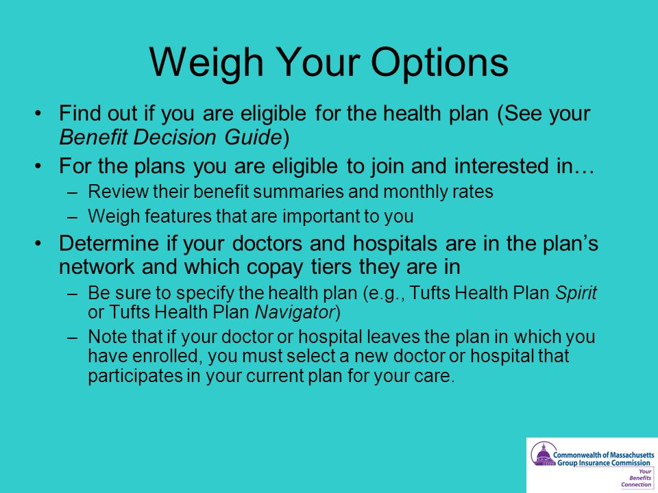 Weigh Your Options Find out if you are eligible for the health plan (See your Benefit Decision Guide) For the plans you are eligible to join and interested in… –Review their benefit summaries and monthly rates –Weigh features that are important to you Determine if your doctors and hospitals are in the plan's network and which copay tiers they are in –Be sure to specify the health plan (e.g., Tufts Health Plan Spirit or Tufts Health Plan Navigator) –Note that if your doctor or hospital leaves the plan in which you have enrolled, you must select a new doctor or hospital that participates in your current plan for your care.