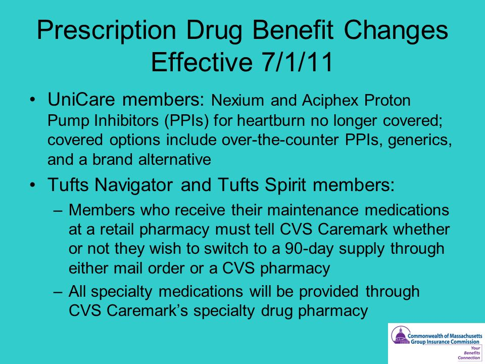 Prescription Drug Benefit Changes Effective 7/1/11 UniCare members: Nexium and Aciphex Proton Pump Inhibitors (PPIs) for heartburn no longer covered; covered options include over-the-counter PPIs, generics, and a brand alternative Tufts Navigator and Tufts Spirit members: –Members who receive their maintenance medications at a retail pharmacy must tell CVS Caremark whether or not they wish to switch to a 90-day supply through either mail order or a CVS pharmacy –All specialty medications will be provided through CVS Caremark's specialty drug pharmacy