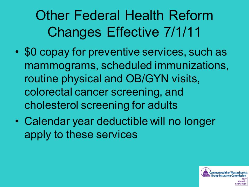 Other Federal Health Reform Changes Effective 7/1/11 $0 copay for preventive services, such as mammograms, scheduled immunizations, routine physical and OB/GYN visits, colorectal cancer screening, and cholesterol screening for adults Calendar year deductible will no longer apply to these services