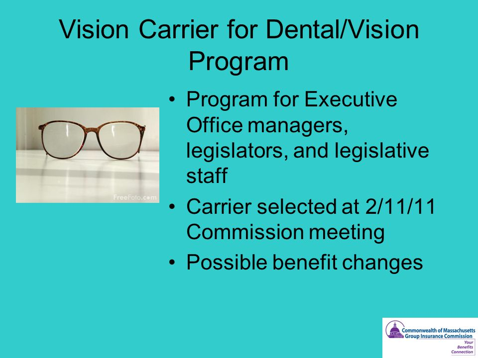 Vision Carrier for Dental/Vision Program Program for Executive Office managers, legislators, and legislative staff Carrier selected at 2/11/11 Commission meeting Possible benefit changes