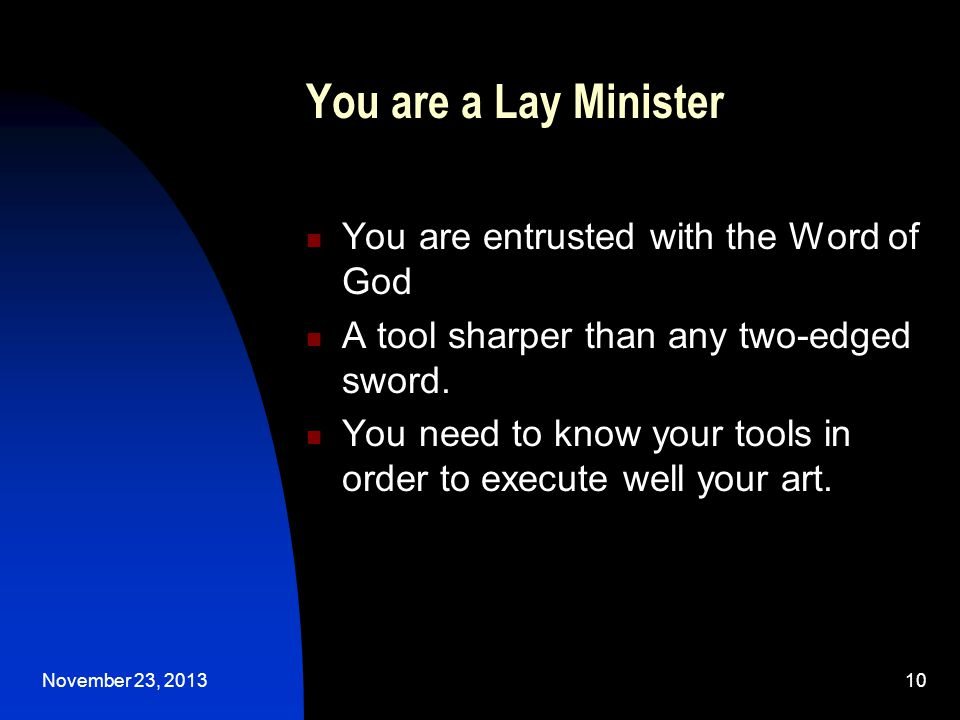November 23, 201310 You are a Lay Minister You are entrusted with the Word of God A tool sharper than any two-edged sword.