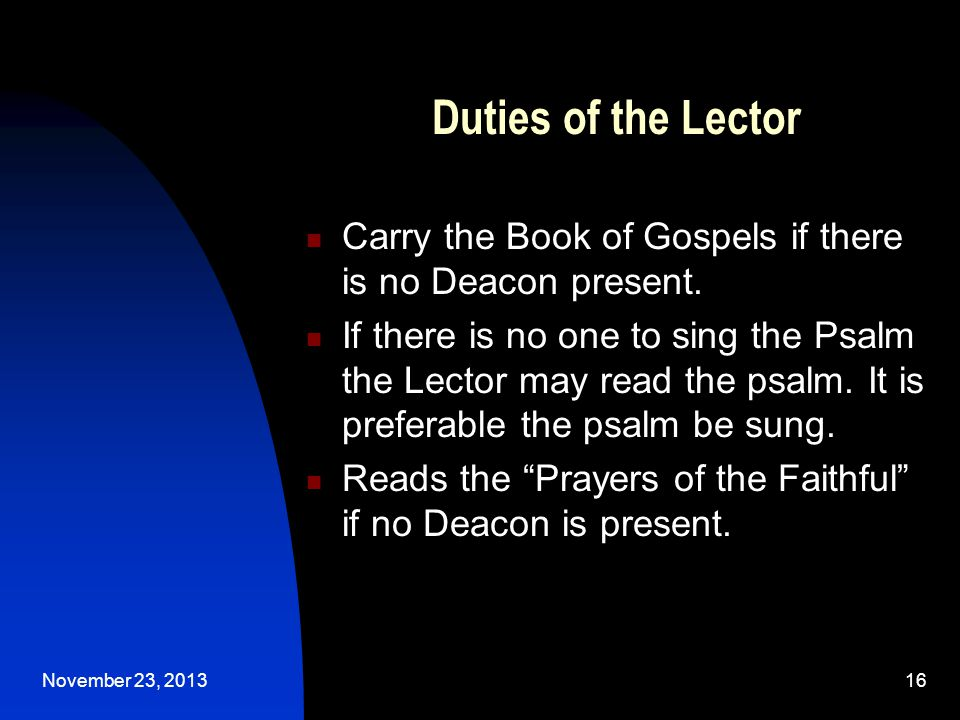 November 23, 201316 Duties of the Lector Carry the Book of Gospels if there is no Deacon present.