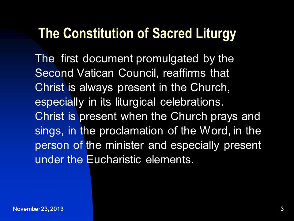 November 23, 20133 The Constitution of Sacred Liturgy The first document promulgated by the Second Vatican Council, reaffirms that Christ is always present in the Church, especially in its liturgical celebrations.