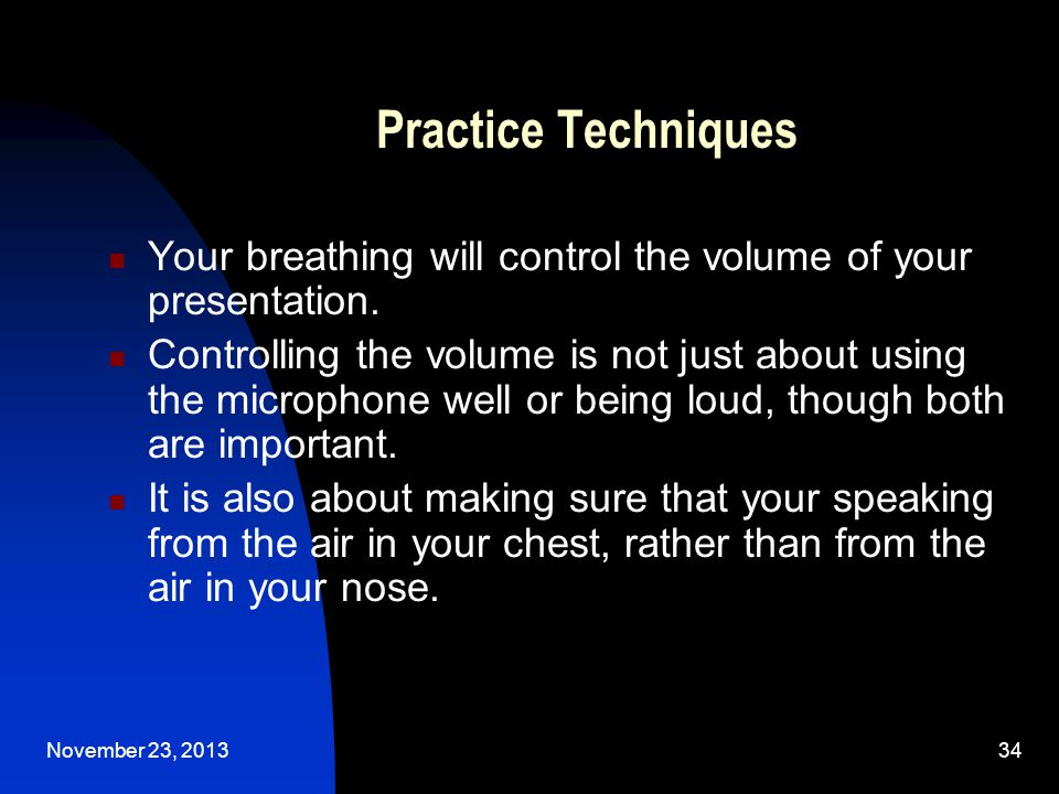 November 23, 201334 Practice Techniques Your breathing will control the volume of your presentation.