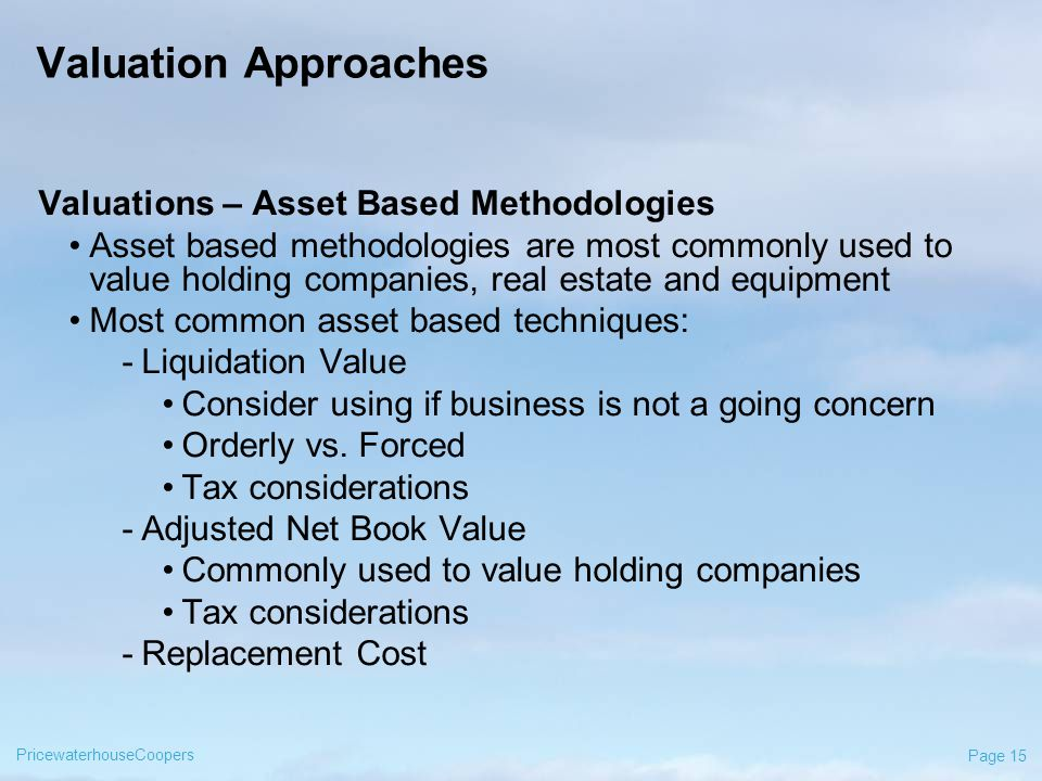 PricewaterhouseCoopers Page 15 Valuation Approaches Valuations – Asset Based Methodologies Asset based methodologies are most commonly used to value holding companies, real estate and equipment Most common asset based techniques: -Liquidation Value Consider using if business is not a going concern Orderly vs.