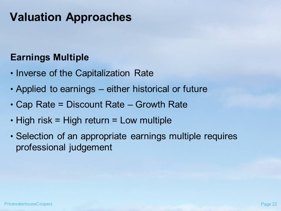 PricewaterhouseCoopers Page 22 Valuation Approaches Earnings Multiple Inverse of the Capitalization Rate Applied to earnings – either historical or future Cap Rate = Discount Rate – Growth Rate High risk = High return = Low multiple Selection of an appropriate earnings multiple requires professional judgement
