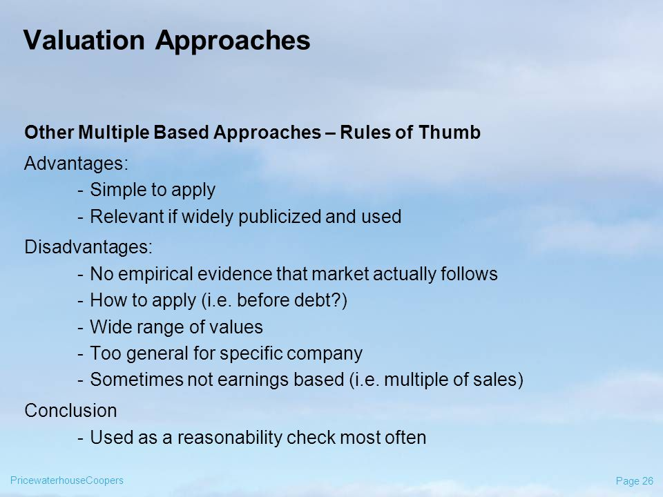 PricewaterhouseCoopers Page 26 Valuation Approaches Other Multiple Based Approaches – Rules of Thumb Advantages: -Simple to apply -Relevant if widely publicized and used Disadvantages: -No empirical evidence that market actually follows -How to apply (i.e.