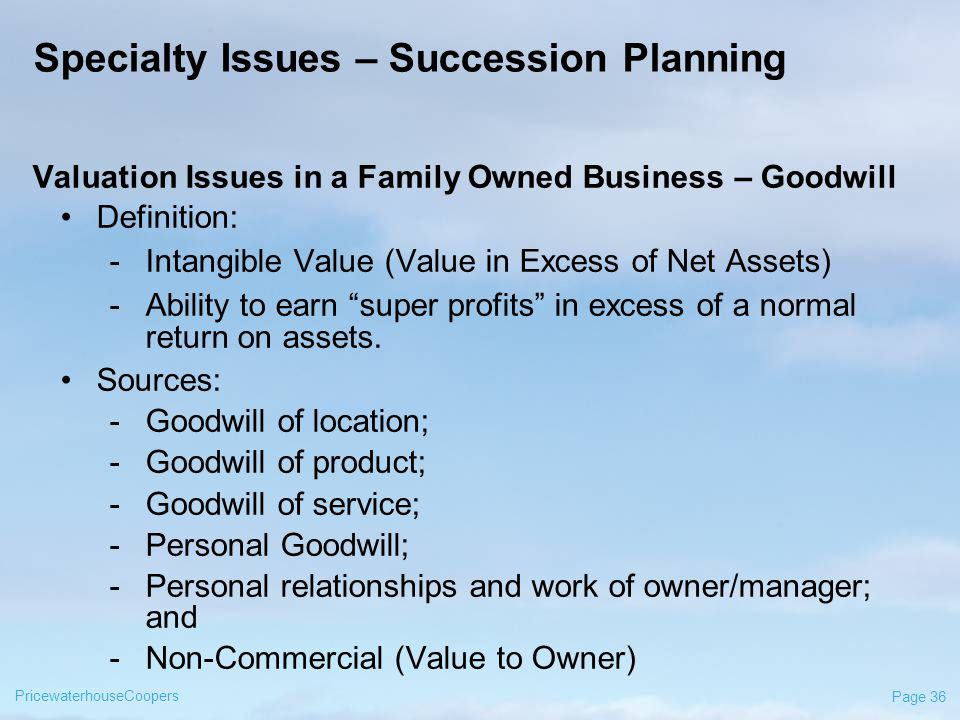 PricewaterhouseCoopers Page 36 Specialty Issues – Succession Planning Valuation Issues in a Family Owned Business – Goodwill Definition: -Intangible Value (Value in Excess of Net Assets) -Ability to earn super profits in excess of a normal return on assets.
