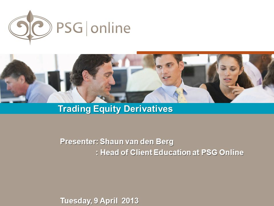 Trading Equity Derivatives Tuesday, 9 April 2013 Presenter: Shaun van den Berg : Head of Client Education at PSG Online : Head of Client Education at