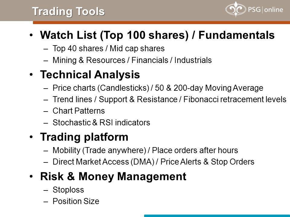 Watch List (Top 100 shares) / Fundamentals –Top 40 shares / Mid cap shares –Mining & Resources / Financials / Industrials Technical Analysis –Price charts (Candlesticks) / 50 & 200-day Moving Average –Trend lines / Support & Resistance / Fibonacci retracement levels –Chart Patterns –Stochastic & RSI indicators Trading platform –Mobility (Trade anywhere) / Place orders after hours –Direct Market Access (DMA) / Price Alerts & Stop Orders Risk & Money Management –Stoploss –Position Size Trading Tools