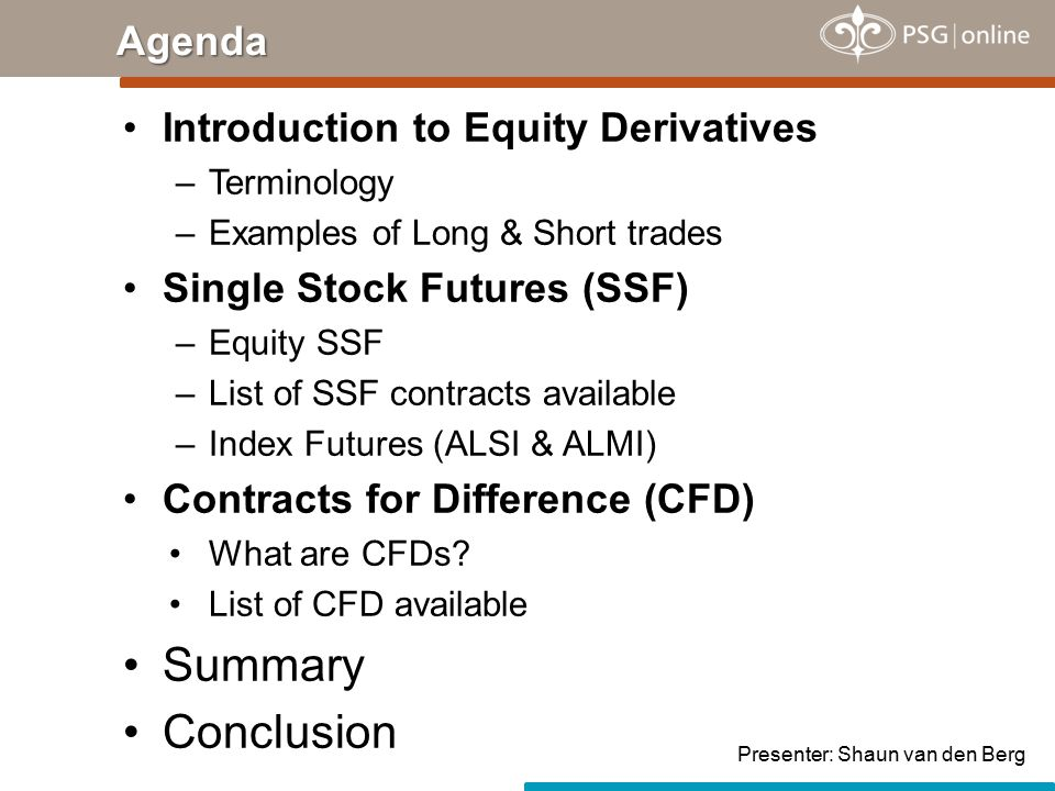 Introduction to Equity Derivatives –Terminology –Examples of Long & Short trades Single Stock Futures (SSF) –Equity SSF –List of SSF contracts available –Index Futures (ALSI & ALMI) Contracts for Difference (CFD) What are CFDs.