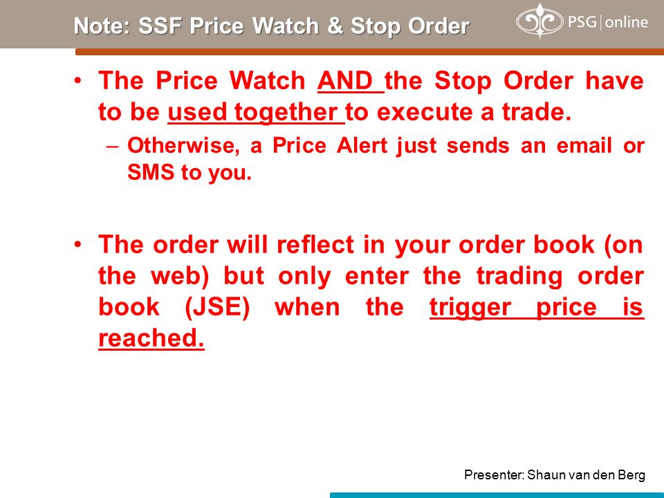 Note: SSF Price Watch & Stop Order The Price Watch AND the Stop Order have to be used together to execute a trade.