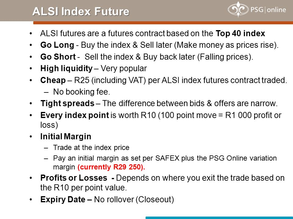 ALSI futures are a futures contract based on the Top 40 index Go Long - Buy the index & Sell later (Make money as prices rise). Go Short - Sell the in