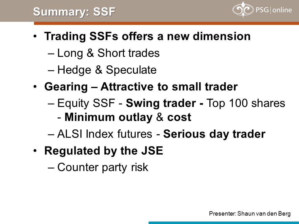 Trading SSFs offers a new dimension –Long & Short trades –Hedge & Speculate Gearing – Attractive to small trader –Equity SSF - Swing trader - Top 100 shares - Minimum outlay & cost –ALSI Index futures - Serious day trader Regulated by the JSE –Counter party risk Summary: SSF Presenter: Shaun van den Berg